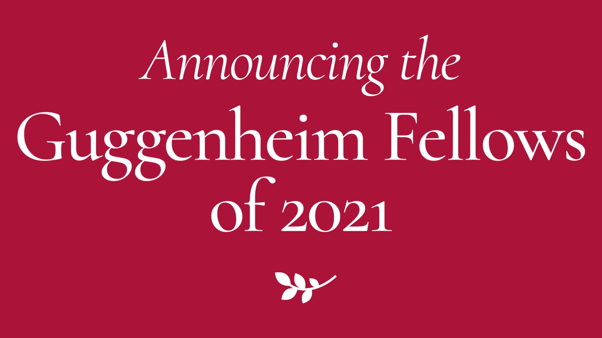 2021 Guggenheim Fellowships Announced